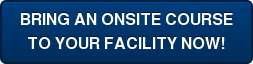 BRING AN ONSITE COURSE TO YOUR FACILITY NOW!