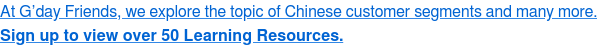 At G'day Friends, we explore the topic of Chinese customer segments and many  more. Sign up to view over 50 Learning Resources.