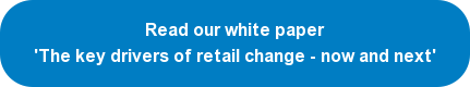 Read our white paper now 'The key drivers of retail change - now and next'