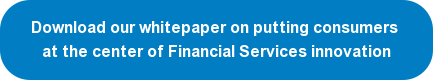 Download our whitepaper on putting consumers at the center of Financial Services innovation