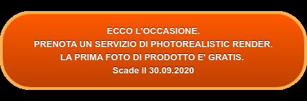ECCO L'OCCASIONE CHE FA PER TE. PRENOTA UN SERVIZIO COMPLETO DI PHOTOREALISTIC RENDER.  LA PRIMA FOTO DI PRODOTTO E' GRATIS. Scade il 12.07.2019