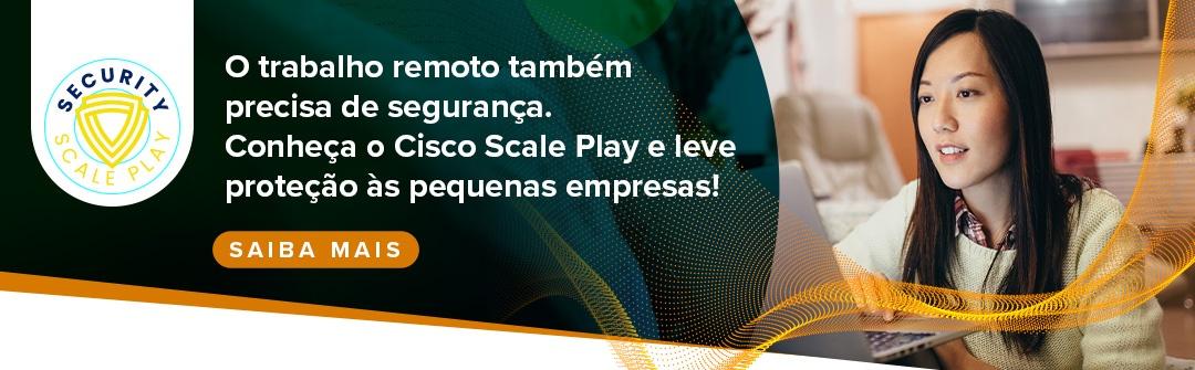 Conheça o Cisco Scale Play e leve proteção às pequenas empresas!