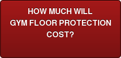 HOW MUCH WILL GYM FLOOR PROTECTION COST?