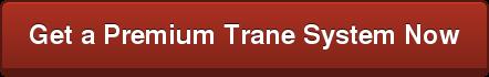 Get a Premium Trane System Now