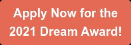ApplyNowfor the 2021 Dream Award!
