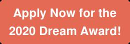 ApplyNowfor the 2020 Dream Award!