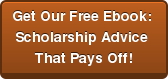 Get Our Free Ebook:  Scholarship Advice  That Pays Off!