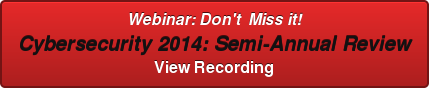 Webinar: Don't  Miss it! Cybersecurity 2014: Semi-Annual Review View Recording