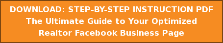 DOWNLOAD: STEP-BY-STEP INSTRUCTION PDF The Ultimate Guide to Your Optimized  Realtor Facebook Business Page