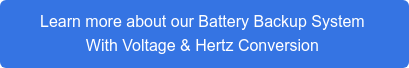 Learn more about our Battery Backup System With Voltage & Hertz Conversion