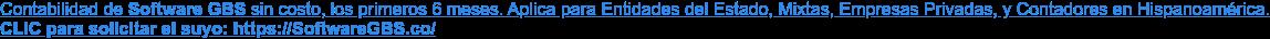 Contabilidad de Software GBS sin costo, los primeros 6 meses. Aplica para  Entidades del Estado, Mixtas, Empresas Privadas, y Contadores en Hispanoamérica. CLIC para solicitar el suyo: https://SoftwareGBS.co/