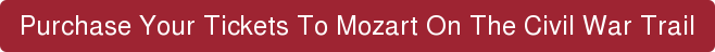 Purchase Your Tickets To Mozart On The Civil War Trail