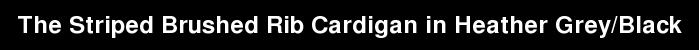 The Striped Brushed Rib Cardigan in Heather Grey/Black