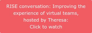 RISE conversation: Improving the  experience of virtual teams,  hosted by Theresa:  Click to watch