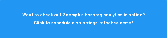 Want to check out Zoomph's hashtag analytics in action? Click here to schedule a no-strings-attached demo!