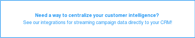 Need a way to centralize your customer intelligence?  See our integrations for streaming campaign data directly to your CRM!