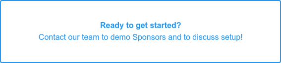 Eager to get started? Contact our team to demo Sponsors and to discuss setup!