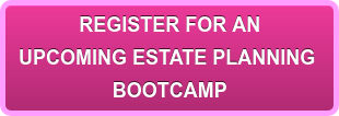 REGISTER FOR AN UPCOMING ESTATE PLANNING  BOOTCAMP