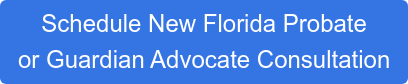 Schedule New Florida Probate or Guardian Advocate Consultation