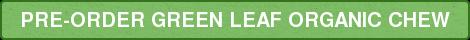 PRE-ORDER GREEN LEAF ORGANIC CHEW