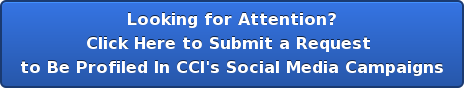 Looking for Attention? Click Here to Submit a Request  to Be Profiled In CCI's Social Media Campaigns