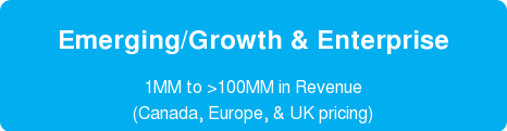 Emerging/Growth & Enterprise  1MM to >100MM in Revenue  (Canada, Europe, & UK pricing)