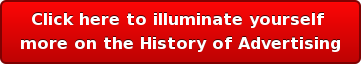 Click heretoilluminate yourself  more onthe History of Advertising