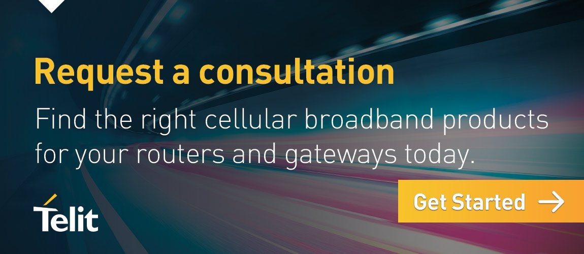Request a consultation to find the right cellular broadband products for your routers and gateways today. Click here to get started.