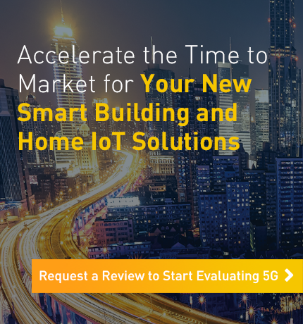 Accelerate the Time to Market for Your New Smart Building and Home IoT Solutions. Request a Review to Start Evaluating 5G.