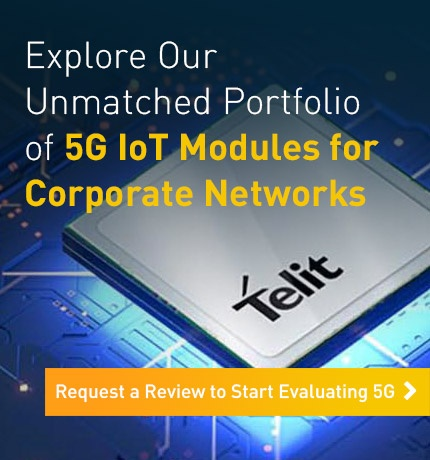 Explore Our Unmatched Portfolio of 5G IoT Modules for Corporate Networks. Request a Review to Start Evaluating 5G.