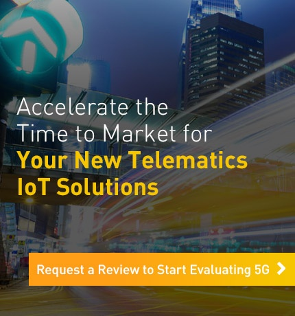 Accelerate the Time to Market for Your New Telematics IoT Solutions. Request a Review to Start Evaluating 5G.