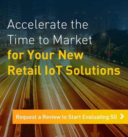 Accelerate the time to market for your new retail IoT solutions. Request a review to start evaluating 5g.
