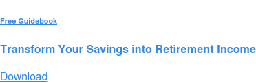 Free Guidebook  Transform Your Savings into Retirement Income Download