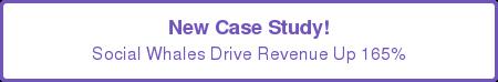 New Case Study! Social Whales Drive Revenue Up 165%