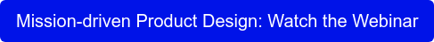 Mission-driven Product Design: Watch the Webinar