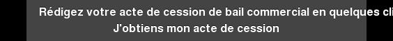 Rédigez votre acte de cession de bail commercial en quelques clics J'obtiens  mon acte de cession