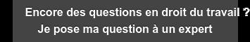 Encore des questions en droit du travail ? Je pose ma question à un expert