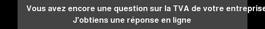 Vous avez encore une question sur la TVA de votre entreprise ? J'obtiens une  réponse en ligne