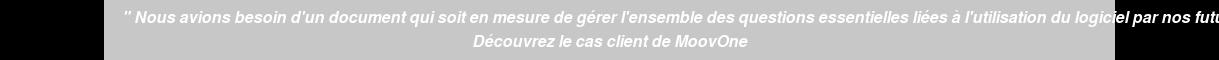 """"""" Nous avions besoin d'un document qui soit en mesure de gérer l'ensemble des  questions essentielles liées à l'utilisation du logiciel par nos futurs clients"""" Découvrez le cas client de MoovOne"""