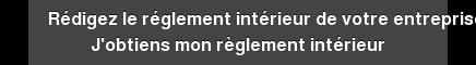 Rédigez le réglement intérieur de votre entreprise J'obtiens mon règlement  intérieur