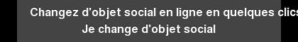 Changez d'objet social en ligne en quelques clics Je change d'objet social