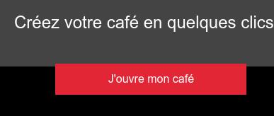 Créez votre café en quelques clics J'ouvre mon café