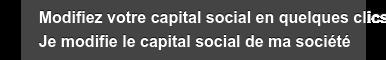 Modifiez votre capital social en quelques clics Je modifie le capital social de  ma société