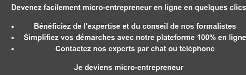 Devenez facilement micro-entrepreneur en ligne en quelques clics   * Bénéficiez de l'expertise et du conseil de nos formalistes   * Simplifiez vos démarches avec notre plateforme 100% en ligne   * Contactez nos experts par chat ou téléphone Je deviens micro-entrepreneur