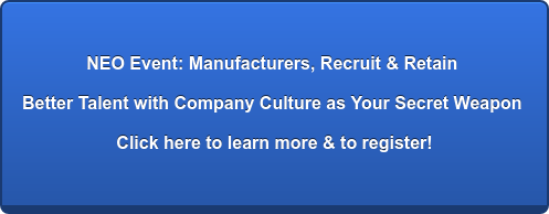 NEO Event: Manufacturers, Recruit & Retain Better Talent with Company Culture as Your Secret Weapon Click here to learn more & to register!