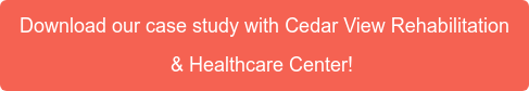 Download our case study with Cedar View Rehabilitation   & Healthcare Center!