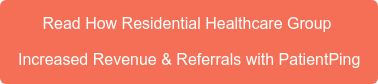 Read How Residential Healthcare Group  Increased Revenue & Referrals with PatientPing