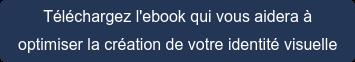 Téléchargez l'ebookqui vous aidera à  optimiser la création de votre identité visuelle
