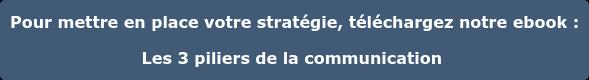 Pour mettre en place votre stratégie, téléchargez notre ebook : Les 3 piliers  de la communication
