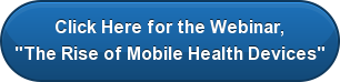 "Click Here for the Webinar, ""The Rise of Mobile Health Devices"""